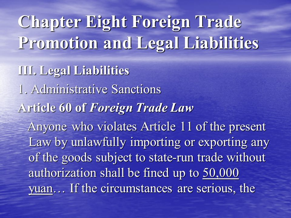 Chapter Eight Foreign Trade Promotion and Legal Liabilities application of the offender for engaging in the import or export of the goods subject to state- run trade may be turned down for a period of three years as of the day when the decision on administrative sanction takes effect, or the authorization to engage in the import or export of goods subject to state-run trade that has already been granted may be canceled.