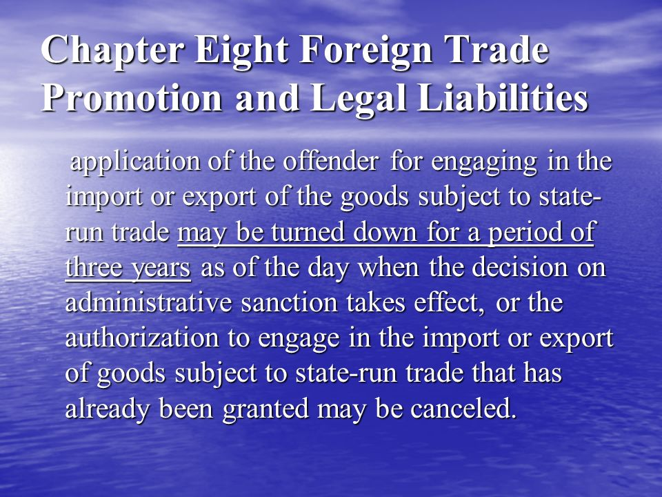 Chapter Eight Foreign Trade Promotion and Legal Liabilities Article 61 of Foreign Trade Law Anyone who imports or exports any goods that are banned from import or export or unlawfully imports or exports any goods that are restricted from import or export without approval shall be dealt with and punished by the customs office according to relevant laws or administrative regulations.