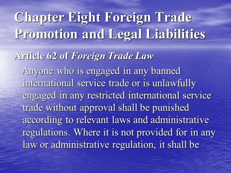Chapter Eight Foreign Trade Promotion and Legal Liabilities Article 62 of Foreign Trade Law Anyone who is engaged in any banned international service trade or is unlawfully engaged in any restricted international service trade without approval shall be punished according to relevant laws and administrative regulations.