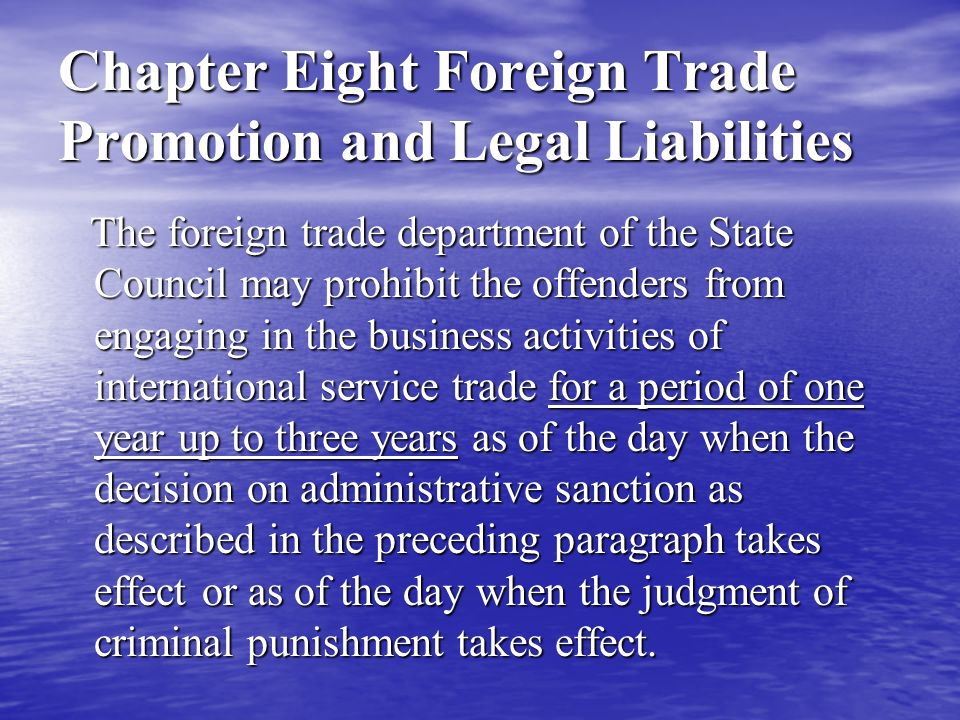 Chapter Eight Foreign Trade Promotion and Legal Liabilities The foreign trade department of the State Council may prohibit the offenders from engaging in the business activities of international service trade for a period of one year up to three years as of the day when the decision on administrative sanction as described in the preceding paragraph takes effect or as of the day when the judgment of criminal punishment takes effect.