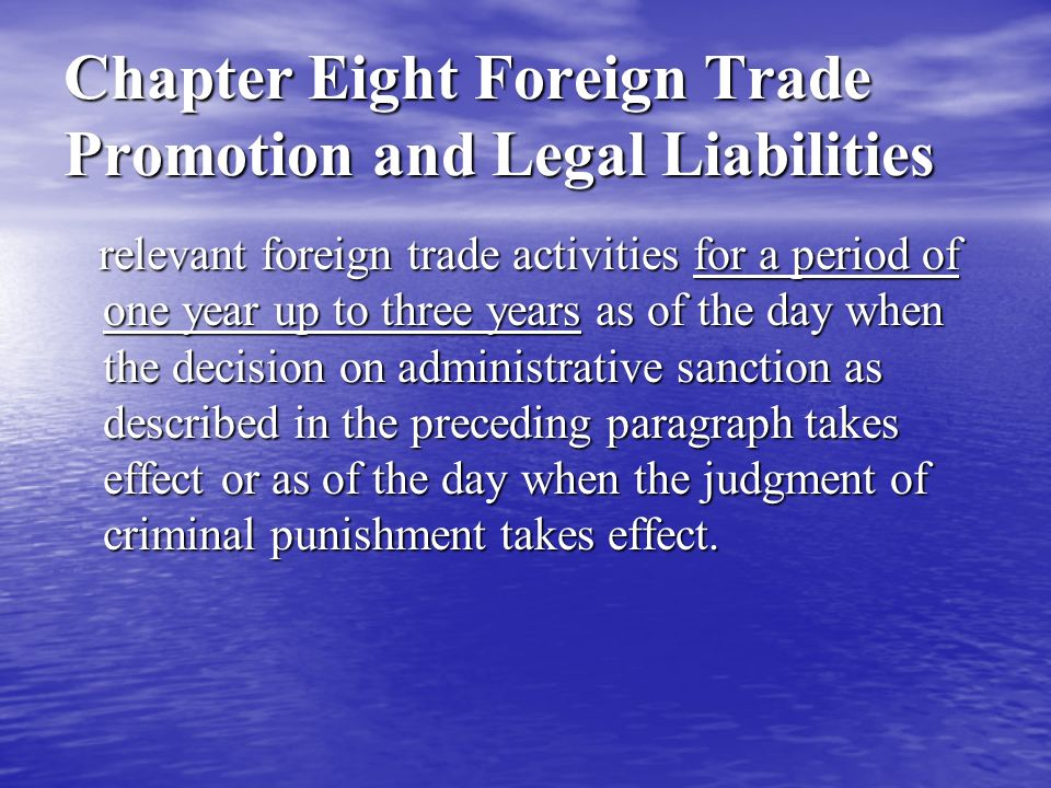Chapter Eight Foreign Trade Promotion and Legal Liabilities relevant foreign trade activities for a period of one year up to three years as of the day when the decision on administrative sanction as described in the preceding paragraph takes effect or as of the day when the judgment of criminal punishment takes effect.