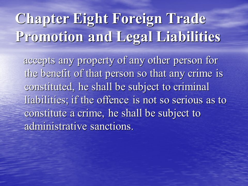 Chapter Eight Foreign Trade Promotion and Legal Liabilities accepts any property of any other person for the benefit of that person so that any crime is constituted, he shall be subject to criminal liabilities; if the offence is not so serious as to constitute a crime, he shall be subject to administrative sanctions.
