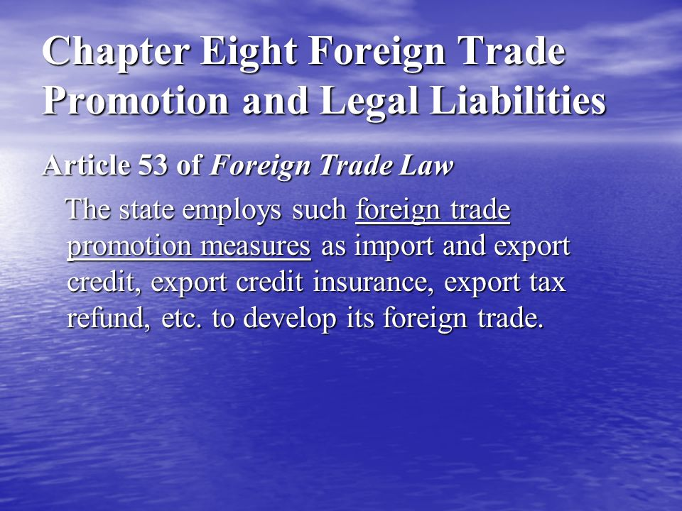Chapter Eight Foreign Trade Promotion and Legal Liabilities Article 53 of Foreign Trade Law The state employs such foreign trade promotion measures as import and export credit, export credit insurance, export tax refund, etc.
