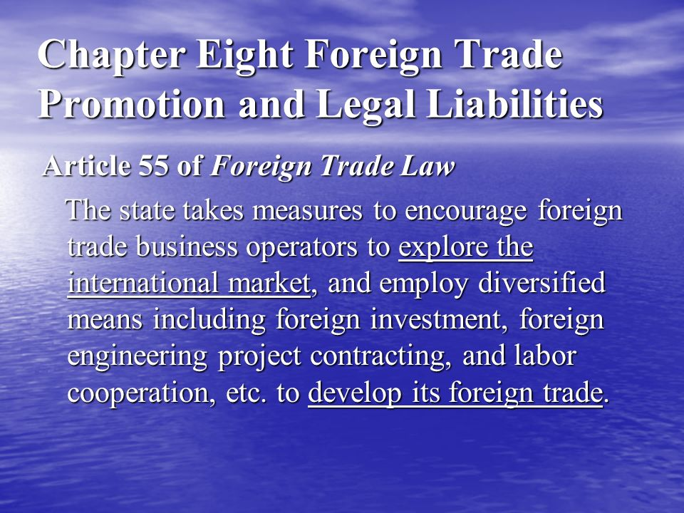 Chapter Eight Foreign Trade Promotion and Legal Liabilities Article 55 of Foreign Trade Law The state takes measures to encourage foreign trade business operators to explore the international market, and employ diversified means including foreign investment, foreign engineering project contracting, and labor cooperation, etc.