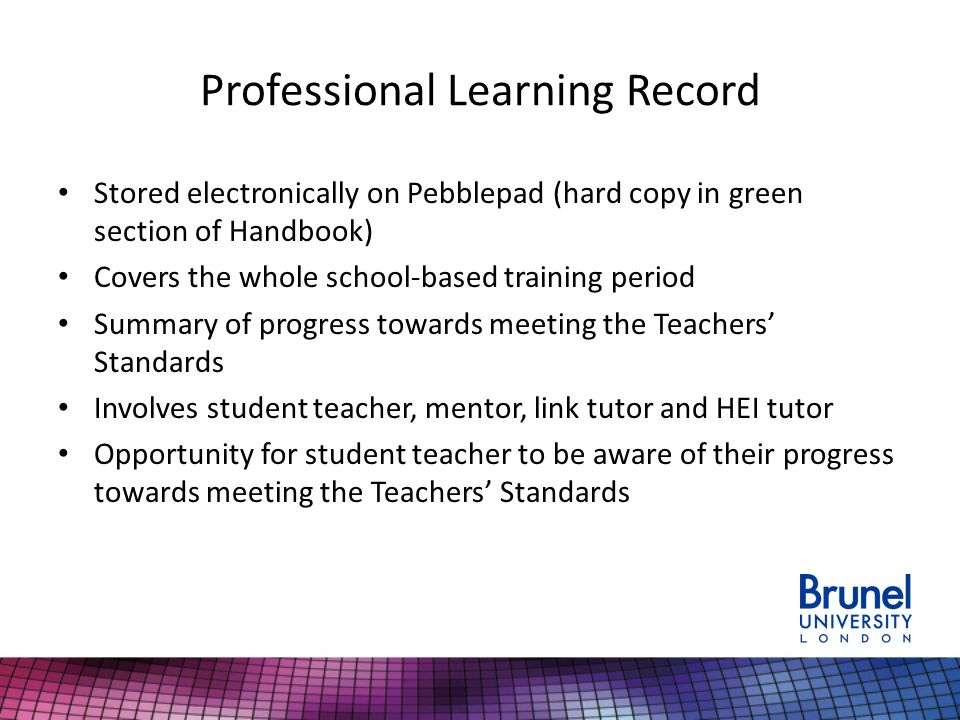 Professional Learning Record Stored electronically on Pebblepad (hard copy in green section of Handbook) Covers the whole school-based training period Summary of progress towards meeting the Teachers' Standards Involves student teacher, mentor, link tutor and HEI tutor Opportunity for student teacher to be aware of their progress towards meeting the Teachers' Standards