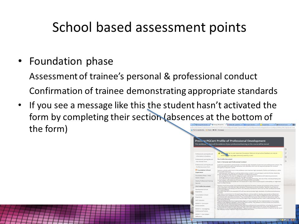 School based assessment points Foundation phase Assessment of trainee's personal & professional conduct Confirmation of trainee demonstrating appropriate standards If you see a message like this the student hasn't activated the form by completing their section (absences at the bottom of the form)