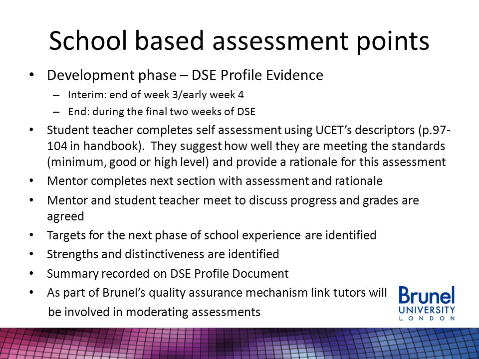 School based assessment points Development phase – DSE Profile Evidence – Interim: end of week 3/early week 4 – End: during the final two weeks of DSE Student teacher completes self assessment using UCET's descriptors (p in handbook).