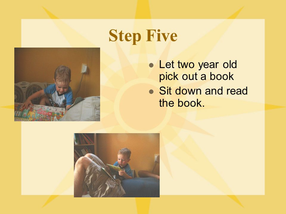 Step Five Let two year old pick out a book Sit down and read the book.