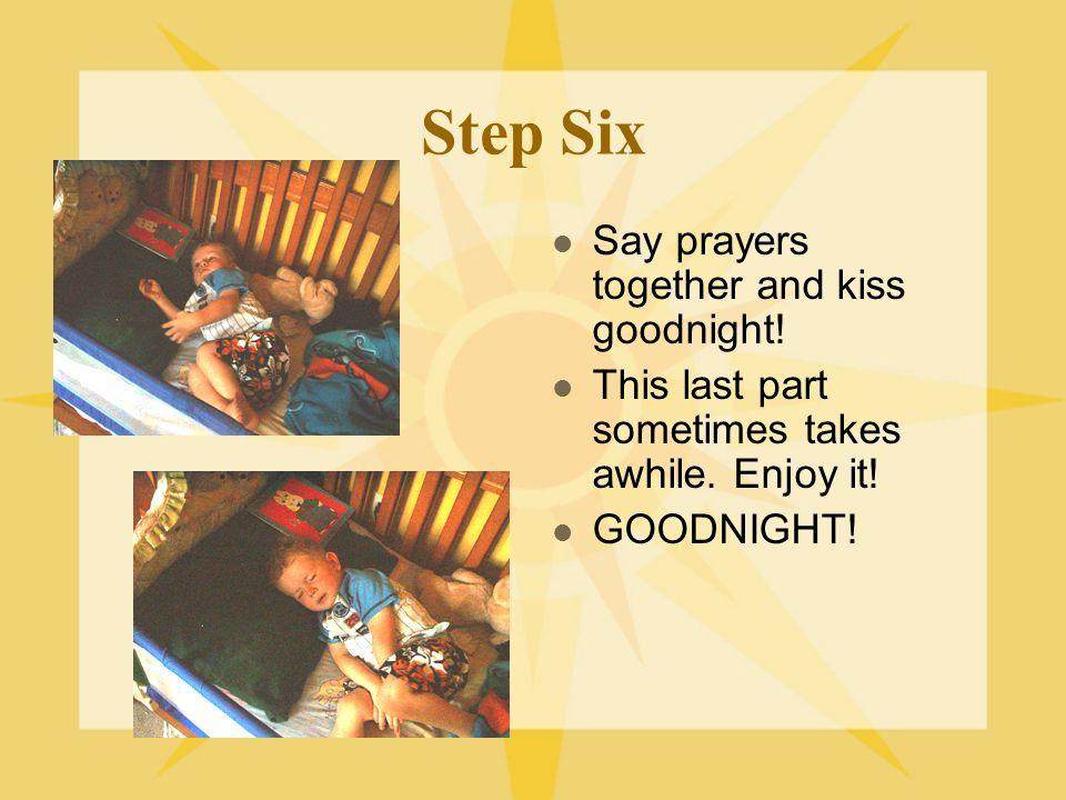 Step Six Say prayers together and kiss goodnight. This last part sometimes takes awhile.