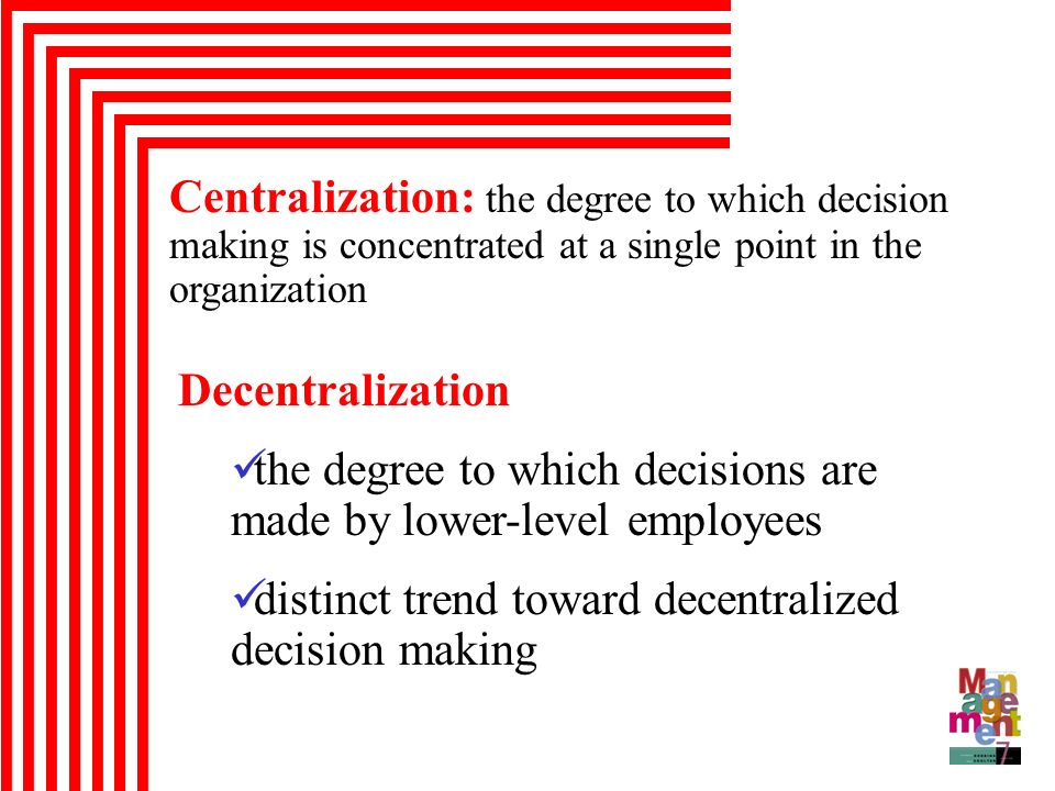 Centralization: the degree to which decision making is concentrated at a single point in the organization Decentralization the degree to which decisio