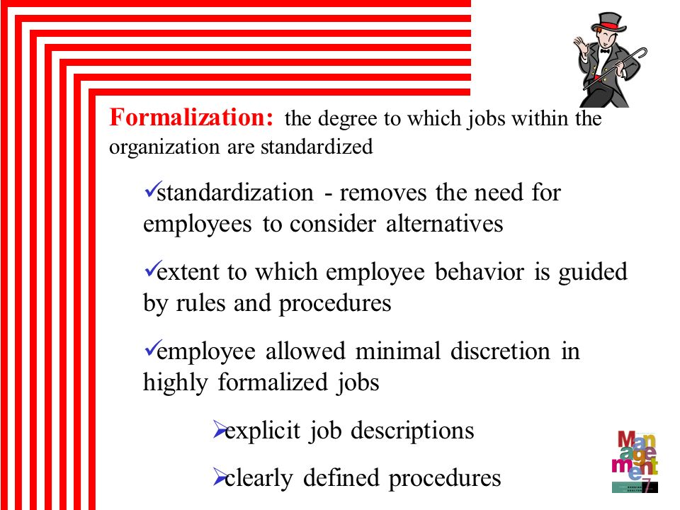 Formalization: the degree to which jobs within the organization are standardized standardization - removes the need for employees to consider alternat