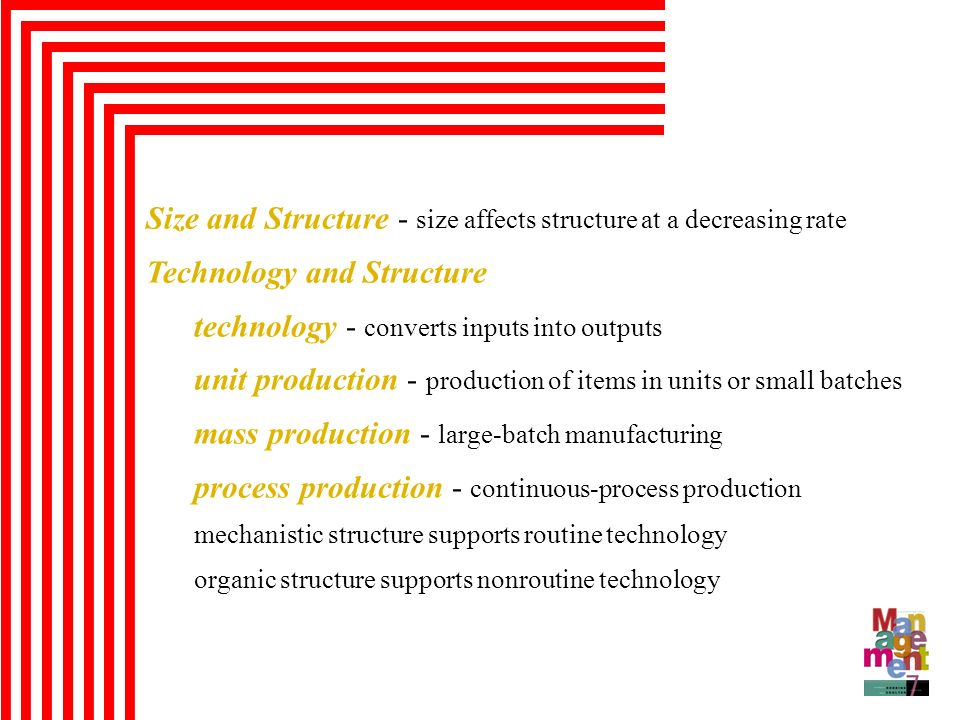 Size and Structure - size affects structure at a decreasing rate Technology and Structure technology - converts inputs into outputs unit production -