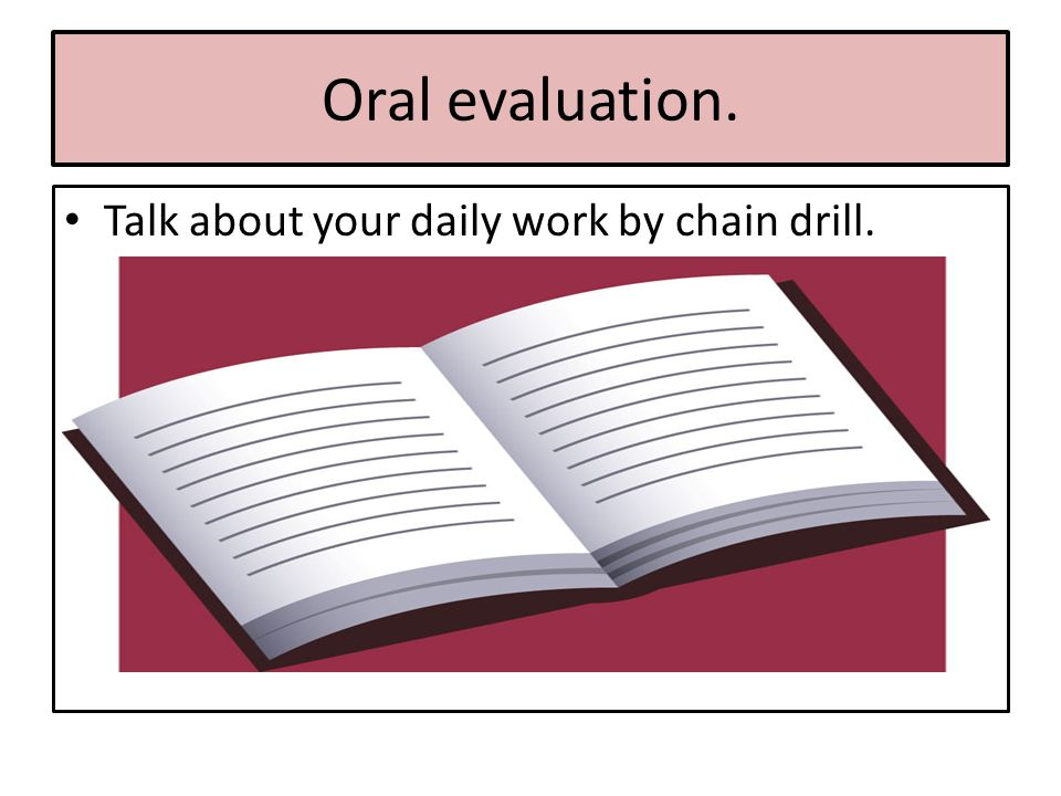 Oral evaluation. Talk about your daily work by chain drill.