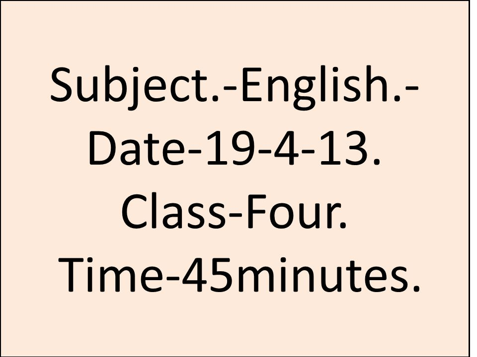 Subject.-English.- Date Class-Four. Time-45minutes.
