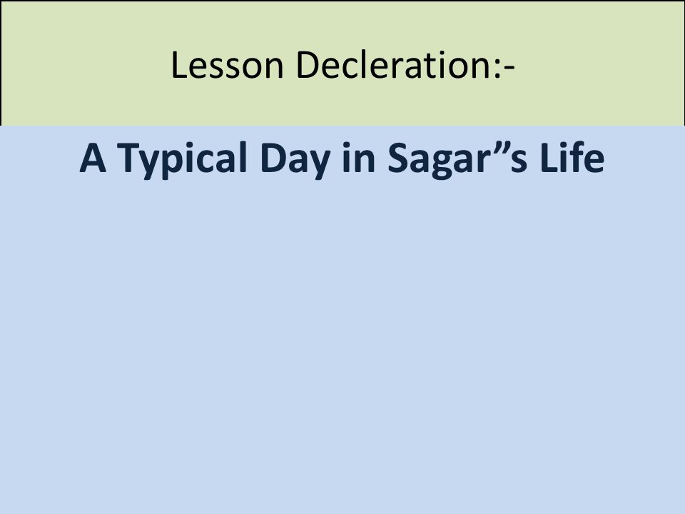 Lesson Decleration:- A Typical Day in Sagar s Life