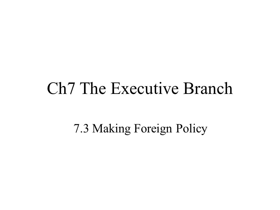 Ch7 The Executive Branch 7.3 Making Foreign Policy