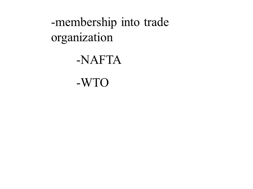 -membership into trade organization -NAFTA -WTO