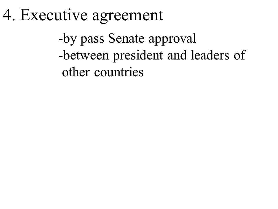 4. Executive agreement -by pass Senate approval -between president and leaders of other countries