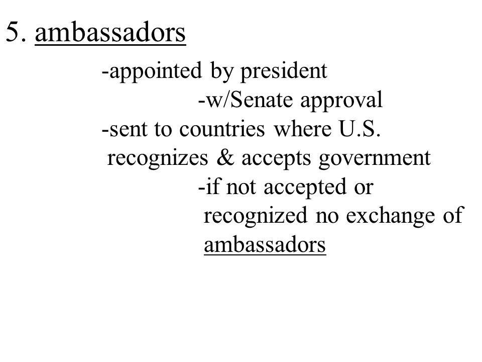 5. ambassadors -appointed by president -w/Senate approval -sent to countries where U.S.