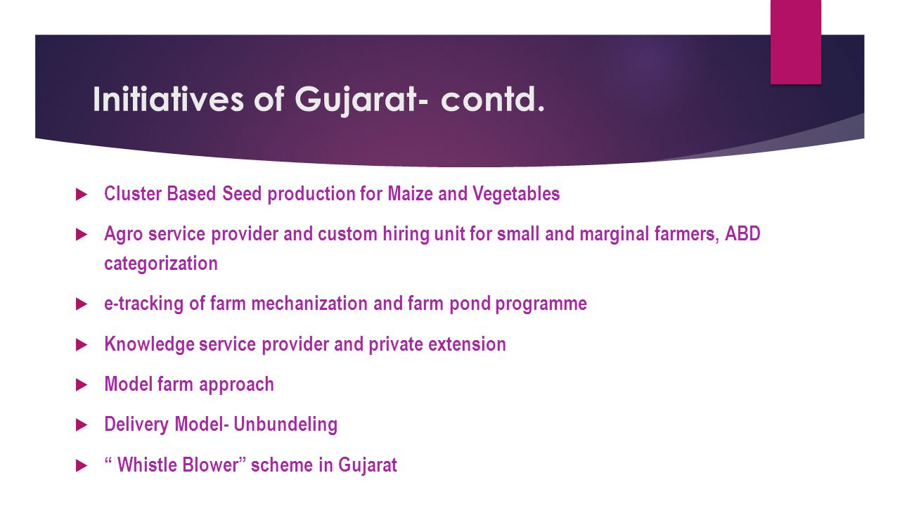 Initiatives of Gujarat  Growth Drivers- Cotton, Wheat, Horticulture, Dairy -8% Growth Rate during XII FYP  Growth goal fixed in areas viz., Soil Health, Seed, Farm Mechanization, High-tech Horticulture, Extension and Delivery model  42 STLs with Micro Nutrient analysis  Fertility map across 9000 villages during 2013-14, Liquid Bio fertilizers  Establishment of bio-compost units in 11 Sugar factories  Seed village in all major crops in every district, Plant Tissue Culture Labs