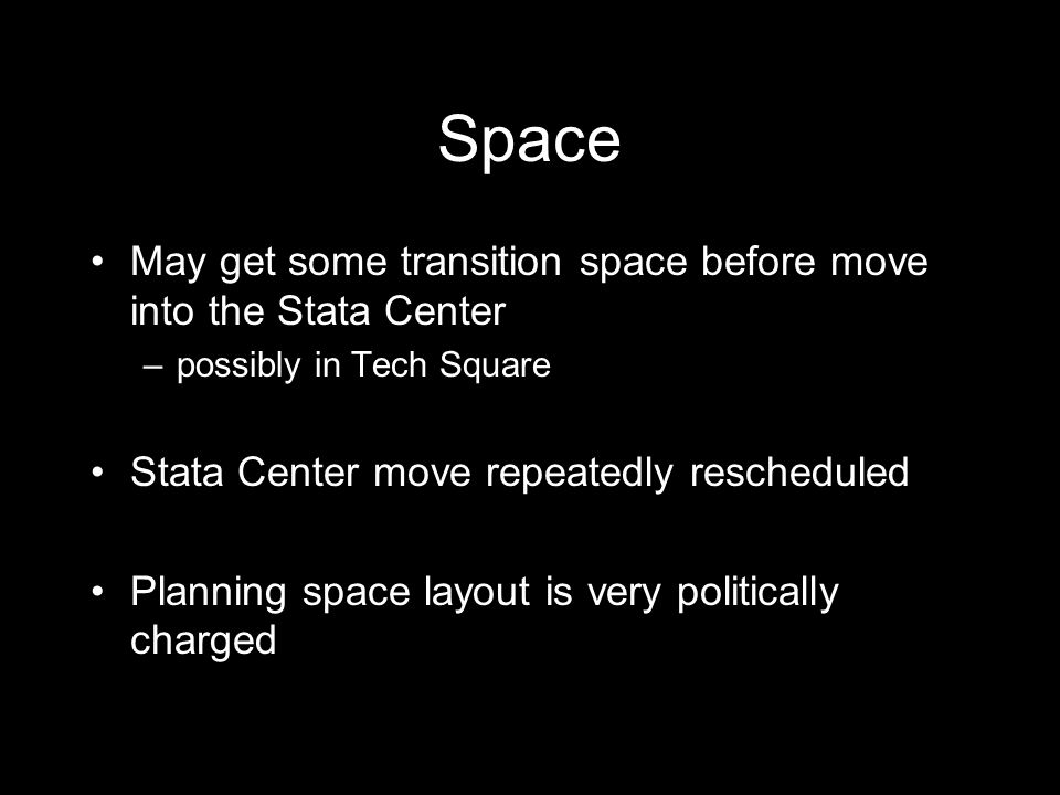 Space May get some transition space before move into the Stata Center –possibly in Tech Square Stata Center move repeatedly rescheduled Planning space layout is very politically charged Source: Rod Brooks