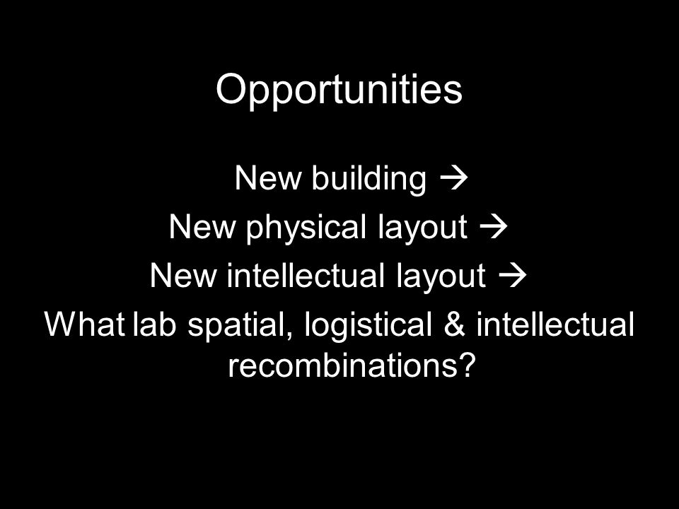 Opportunities New building  New physical layout  New intellectual layout  What lab spatial, logistical & intellectual recombinations