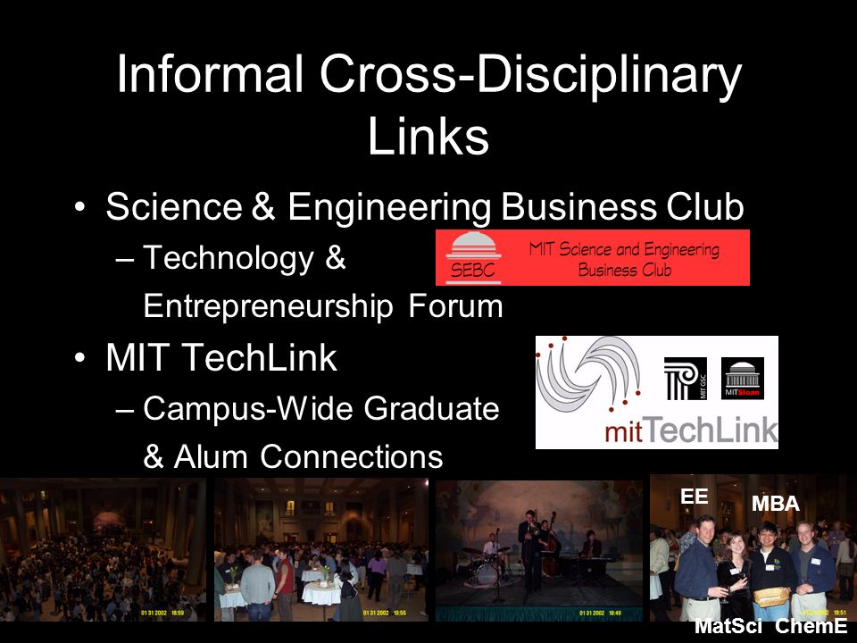 Informal Cross-Disciplinary Links Science & Engineering Business Club –Technology & Entrepreneurship Forum MIT TechLink –Campus-Wide Graduate & Alum Connections MBA EE MatSciChemE