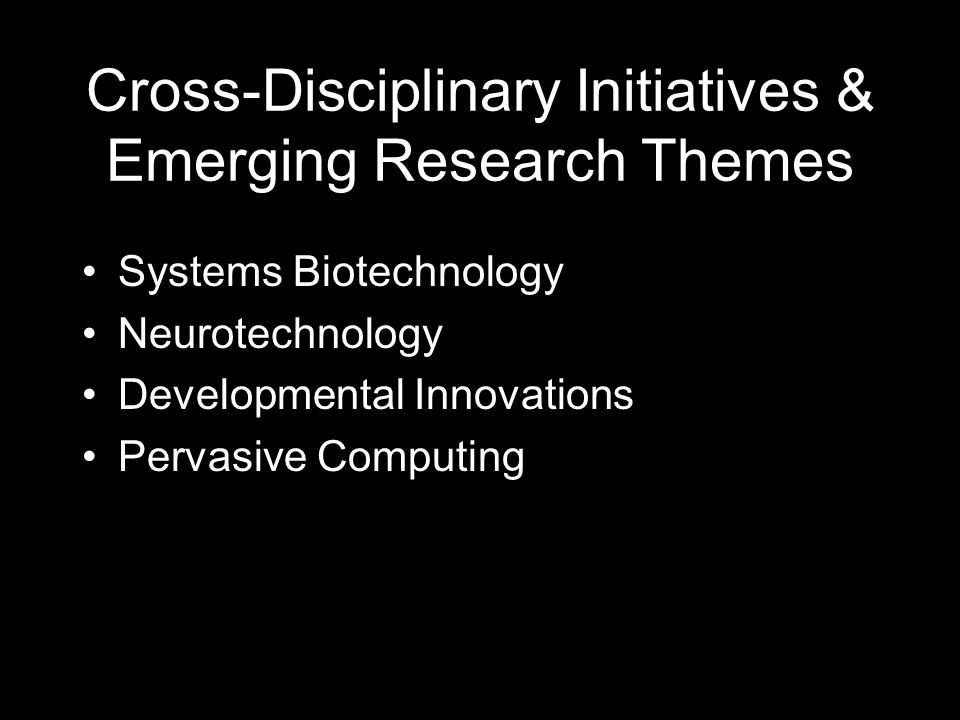 Cross-Disciplinary Initiatives & Emerging Research Themes Systems Biotechnology Neurotechnology Developmental Innovations Pervasive Computing