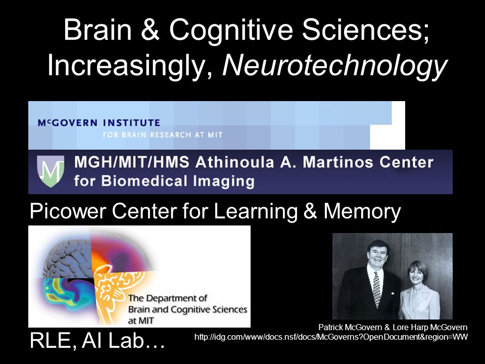 Brain & Cognitive Sciences; Increasingly, Neurotechnology McGovern Institute for Brain Research Martinos Imaging Center Picower Center for Learning & Memory BCS Department RLE, AI Lab… Patrick McGovern & Lore Harp McGovern   OpenDocument&region=WW