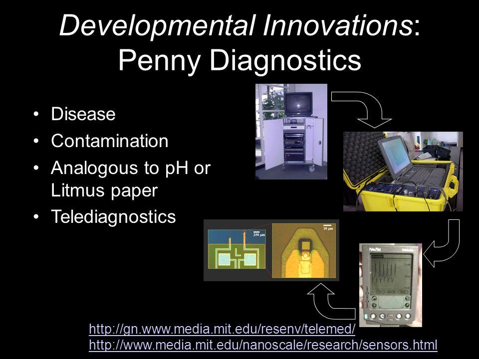 Developmental Innovations: Penny Diagnostics Disease Contamination Analogous to pH or Litmus paper Telediagnostics http://gn.www.media.mit.edu/resenv/telemed/ http://www.media.mit.edu/nanoscale/research/sensors.html