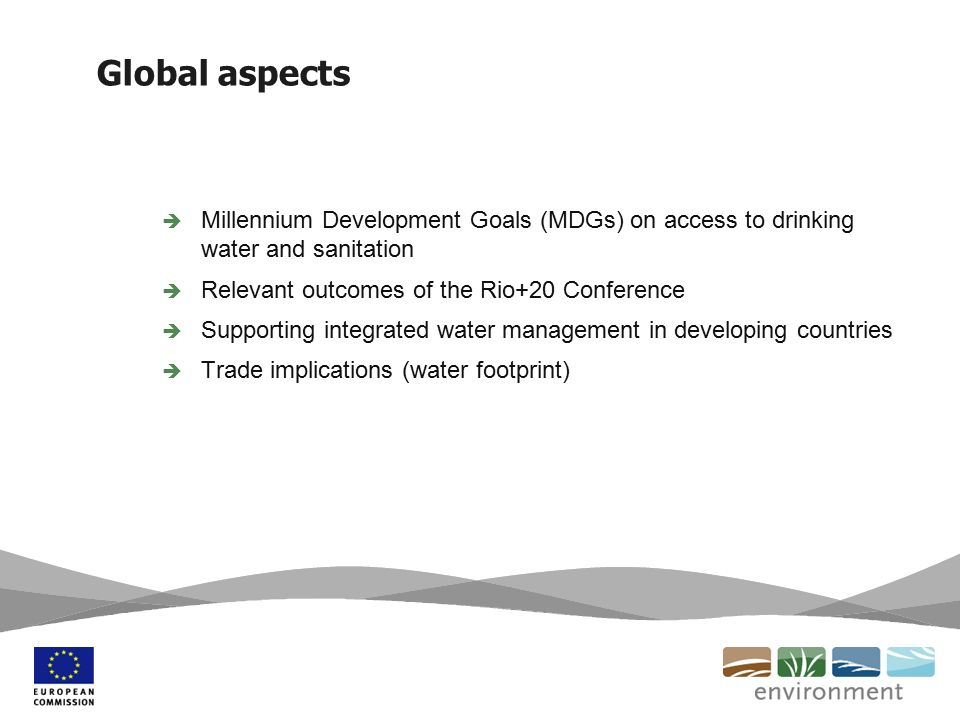 Global aspects  Millennium Development Goals (MDGs) on access to drinking water and sanitation  Relevant outcomes of the Rio+20 Conference  Supporting integrated water management in developing countries  Trade implications (water footprint)