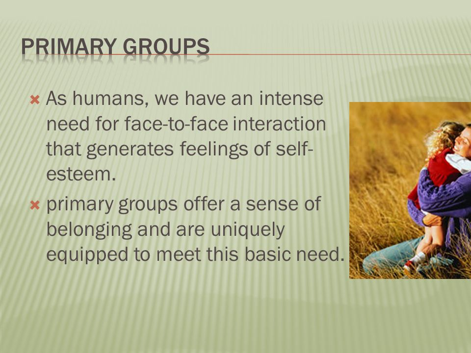  As humans, we have an intense need for face-to-face interaction that generates feelings of self- esteem.