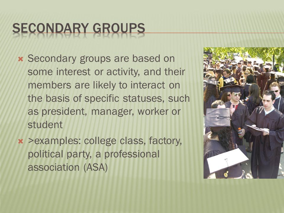  Secondary groups are based on some interest or activity, and their members are likely to interact on the basis of specific statuses, such as president, manager, worker or student  >examples: college class, factory, political party, a professional association (ASA)