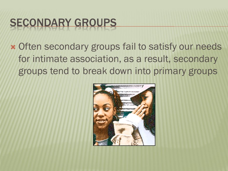  Often secondary groups fail to satisfy our needs for intimate association, as a result, secondary groups tend to break down into primary groups