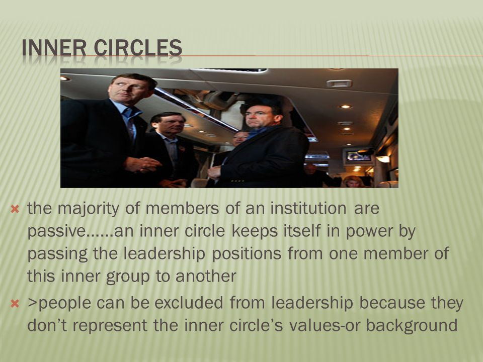  the majority of members of an institution are passive……an inner circle keeps itself in power by passing the leadership positions from one member of this inner group to another  >people can be excluded from leadership because they don't represent the inner circle's values-or background