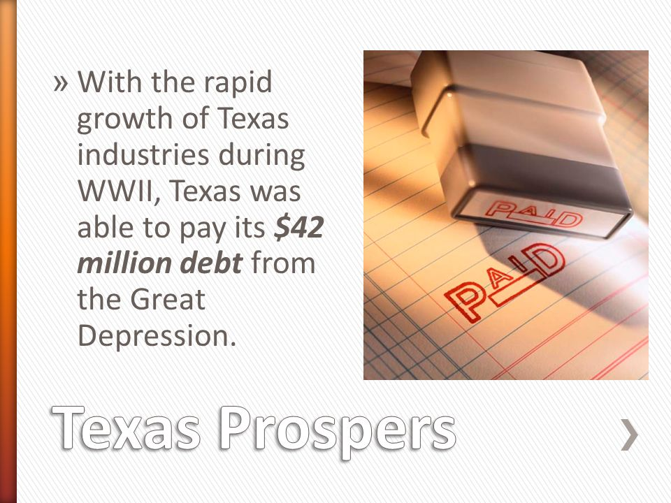 » With the rapid growth of Texas industries during WWII, Texas was able to pay its $42 million debt from the Great Depression.