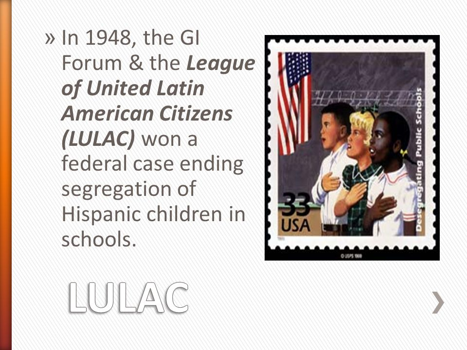 » In 1948, the GI Forum & the League of United Latin American Citizens (LULAC) won a federal case ending segregation of Hispanic children in schools.