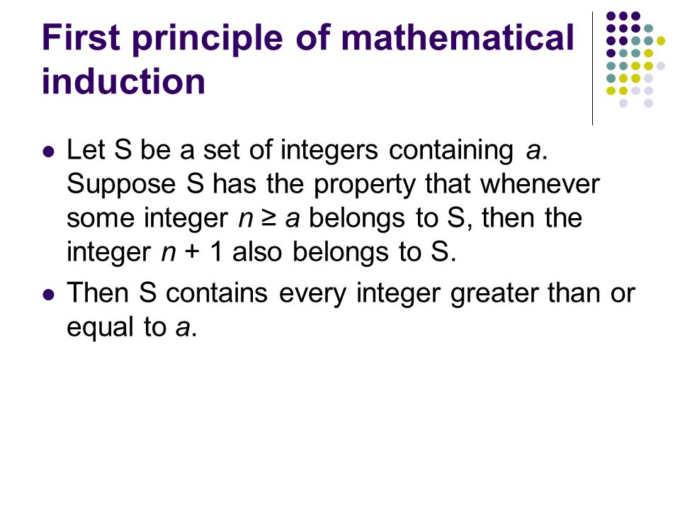 First principle of mathematical induction Let S be a set of integers containing a.