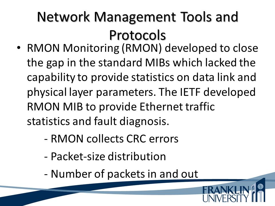 Network Management Tools and Protocols RMON Monitoring (RMON) developed to close the gap in the standard MIBs which lacked the capability to provide statistics on data link and physical layer parameters.