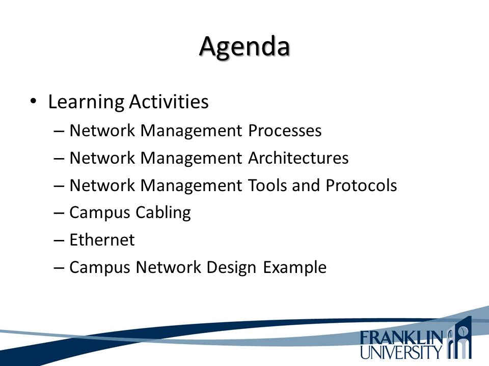 Agenda Learning Activities – Network Management Processes – Network Management Architectures – Network Management Tools and Protocols – Campus Cabling – Ethernet – Campus Network Design Example