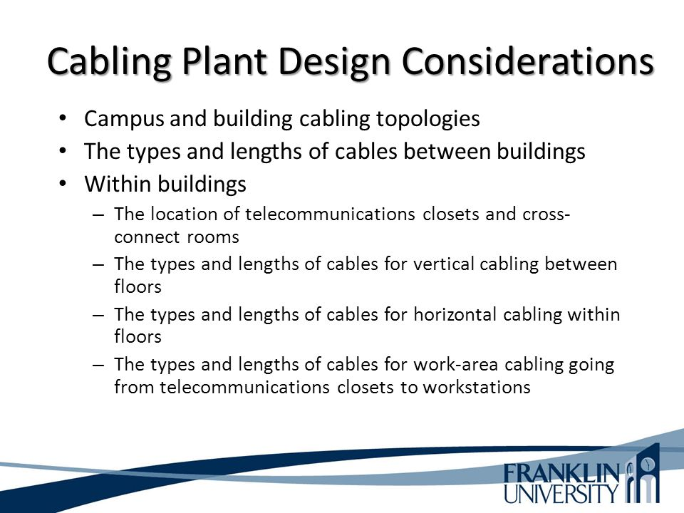 Cabling Plant Design Considerations Campus and building cabling topologies The types and lengths of cables between buildings Within buildings – The location of telecommunications closets and cross- connect rooms – The types and lengths of cables for vertical cabling between floors – The types and lengths of cables for horizontal cabling within floors – The types and lengths of cables for work-area cabling going from telecommunications closets to workstations