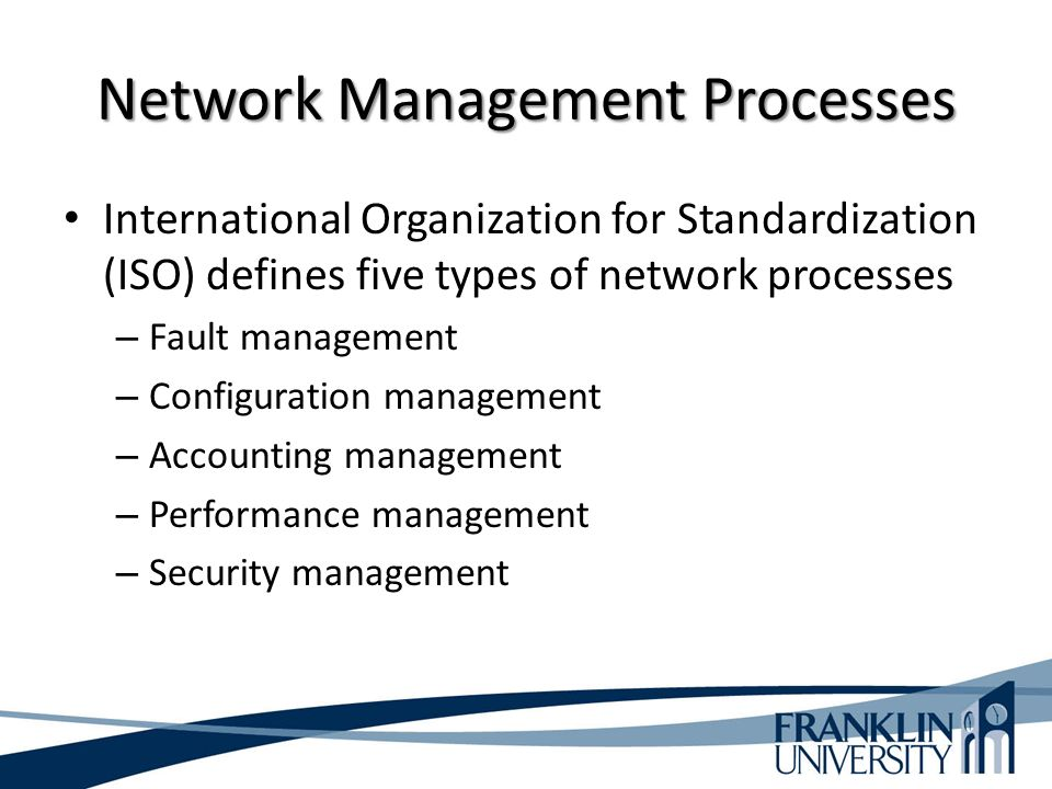 Network Management Processes International Organization for Standardization (ISO) defines five types of network processes – Fault management – Configuration management – Accounting management – Performance management – Security management