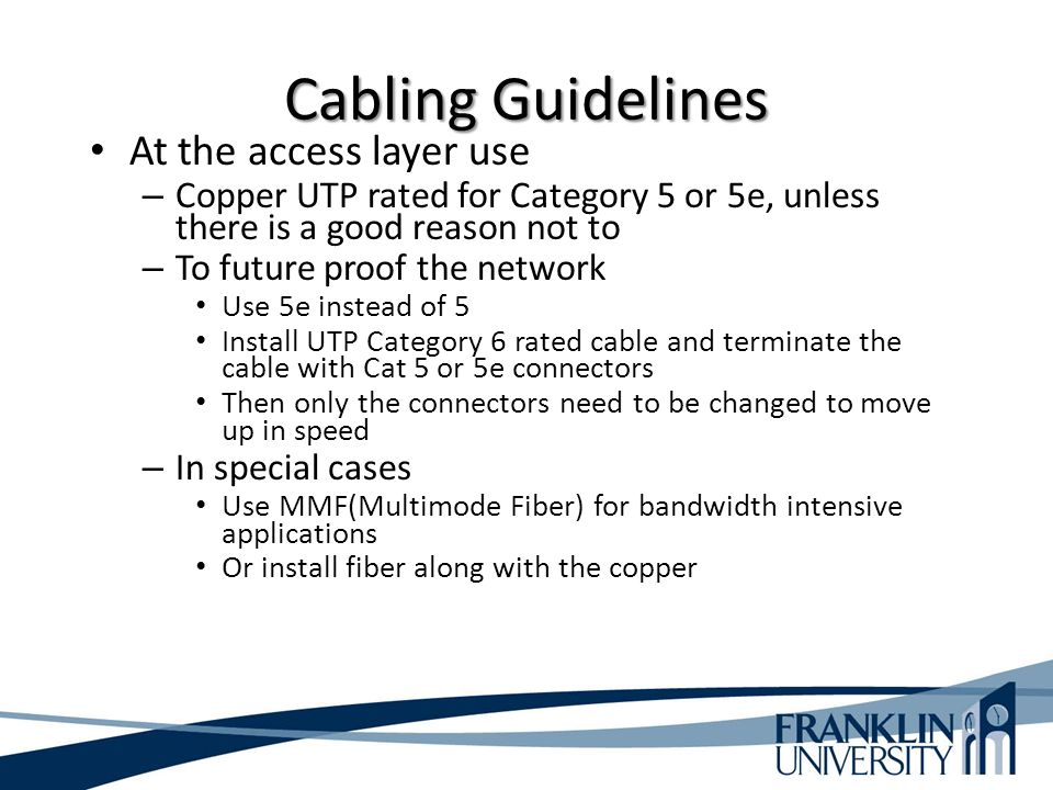 Cabling Guidelines At the access layer use – Copper UTP rated for Category 5 or 5e, unless there is a good reason not to – To future proof the network Use 5e instead of 5 Install UTP Category 6 rated cable and terminate the cable with Cat 5 or 5e connectors Then only the connectors need to be changed to move up in speed – In special cases Use MMF(Multimode Fiber) for bandwidth intensive applications Or install fiber along with the copper