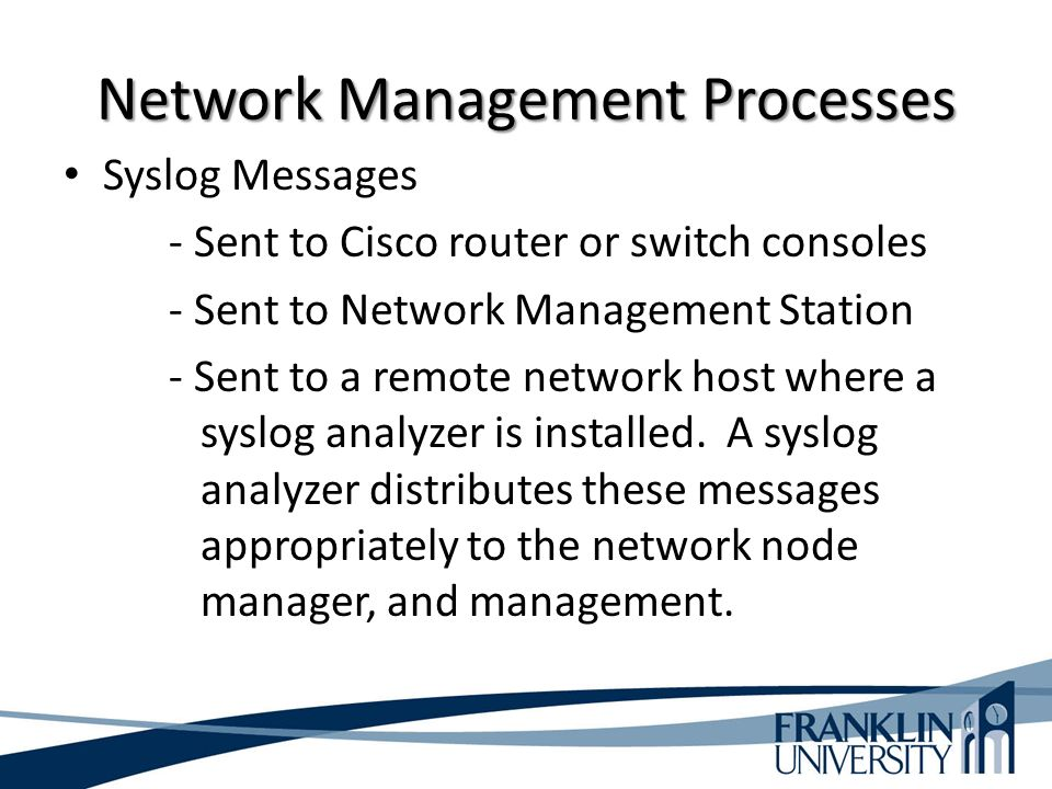 Network Management Processes Syslog Messages - Sent to Cisco router or switch consoles - Sent to Network Management Station - Sent to a remote network host where a syslog analyzer is installed.