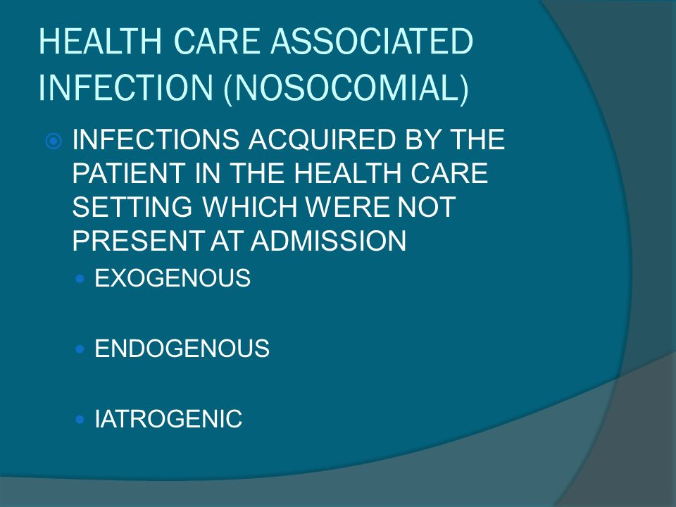 HEALTH CARE ASSOCIATED INFECTION (NOSOCOMIAL)  INFECTIONS ACQUIRED BY THE PATIENT IN THE HEALTH CARE SETTING WHICH WERE NOT PRESENT AT ADMISSION EXOGENOUS ENDOGENOUS IATROGENIC