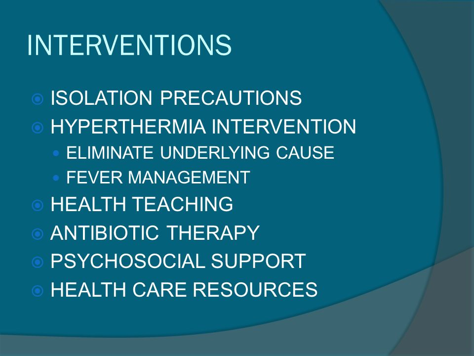INTERVENTIONS  ISOLATION PRECAUTIONS  HYPERTHERMIA INTERVENTION ELIMINATE UNDERLYING CAUSE FEVER MANAGEMENT  HEALTH TEACHING  ANTIBIOTIC THERAPY  PSYCHOSOCIAL SUPPORT  HEALTH CARE RESOURCES