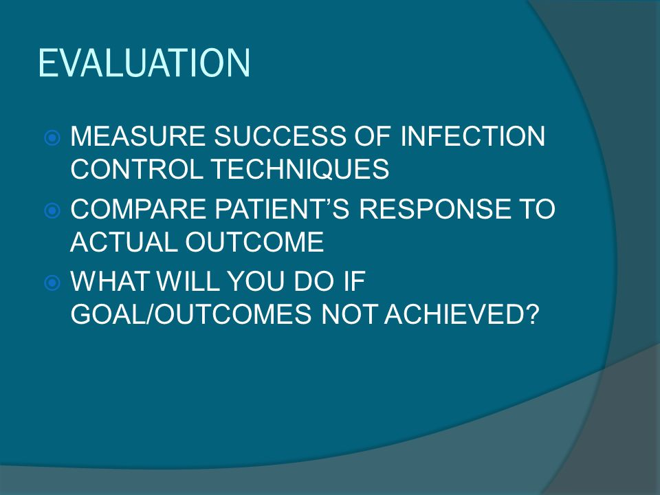 EVALUATION  MEASURE SUCCESS OF INFECTION CONTROL TECHNIQUES  COMPARE PATIENT'S RESPONSE TO ACTUAL OUTCOME  WHAT WILL YOU DO IF GOAL/OUTCOMES NOT ACHIEVED