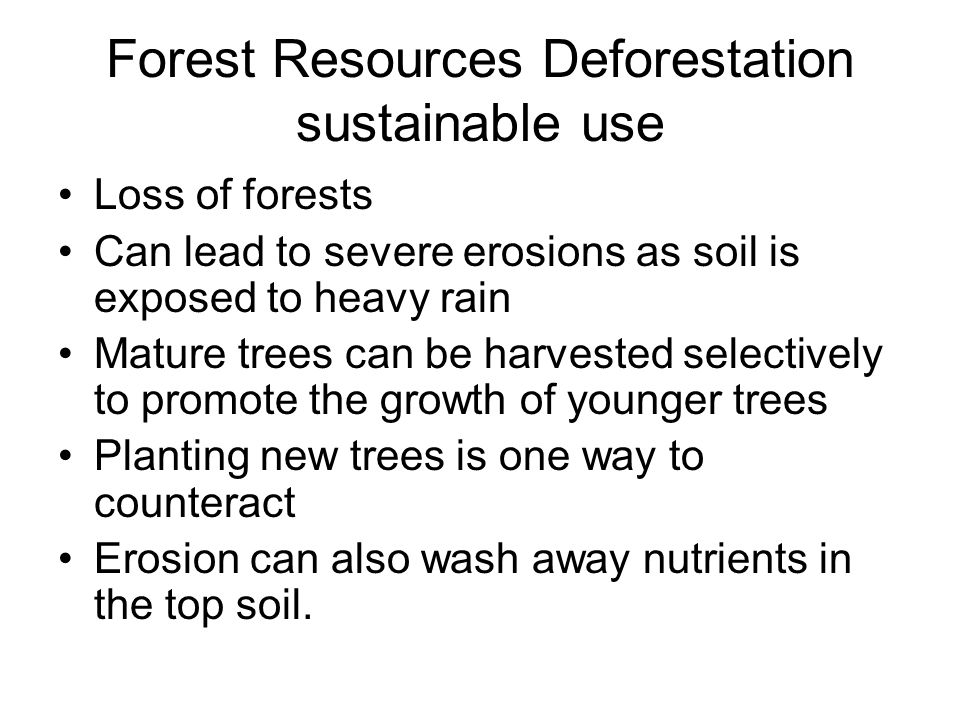 Forest Resources Deforestation sustainable use Loss of forests Can lead to severe erosions as soil is exposed to heavy rain Mature trees can be harvested selectively to promote the growth of younger trees Planting new trees is one way to counteract Erosion can also wash away nutrients in the top soil.