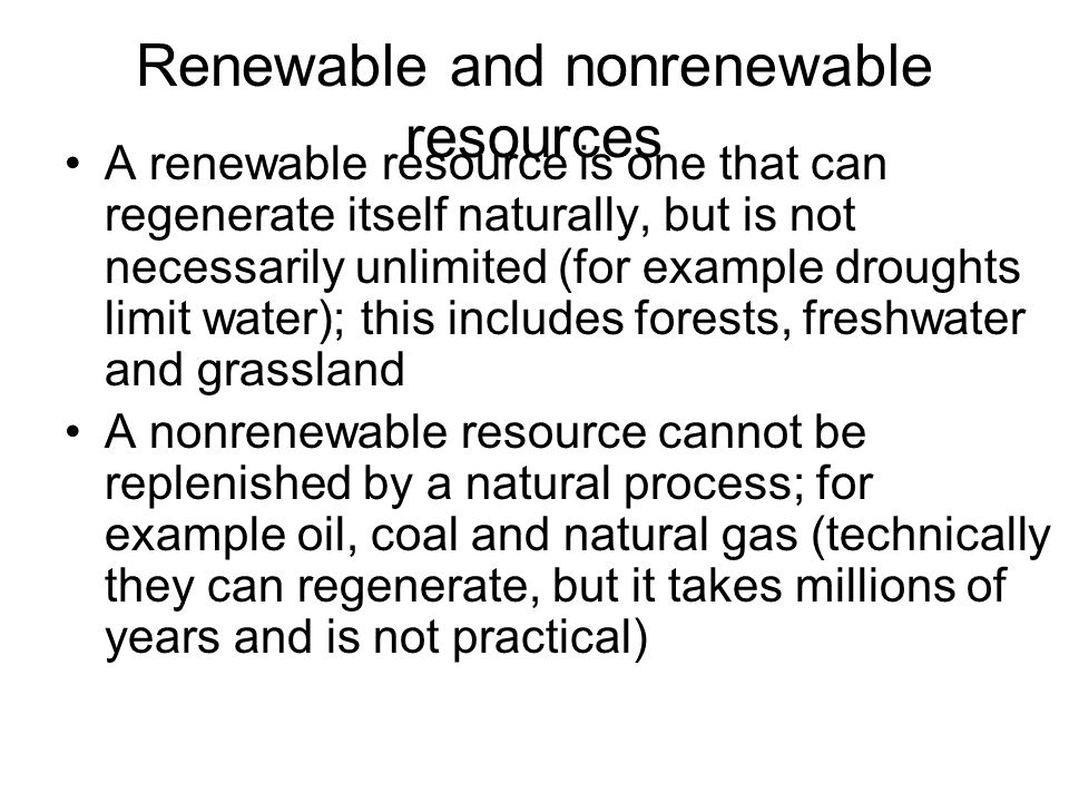 Renewable and nonrenewable resources A renewable resource is one that can regenerate itself naturally, but is not necessarily unlimited (for example droughts limit water); this includes forests, freshwater and grassland A nonrenewable resource cannot be replenished by a natural process; for example oil, coal and natural gas (technically they can regenerate, but it takes millions of years and is not practical)
