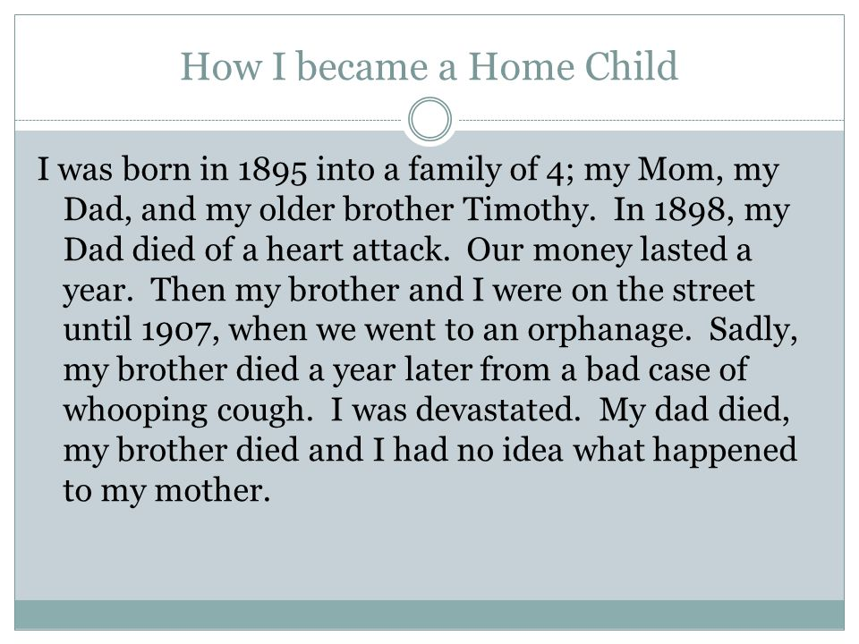 How I became a Home Child I was born in 1895 into a family of 4; my Mom, my Dad, and my older brother Timothy.